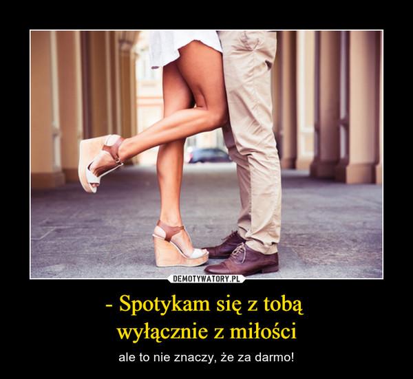 - Spotykam się z tobą wyłącznie z miłości – ale to nie znaczy, że za darmo!