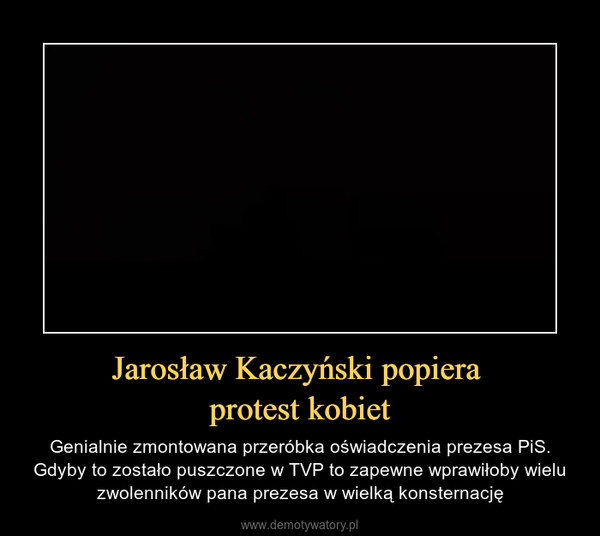 Jarosław Kaczyński popiera protest kobiet – Genialnie zmontowana przeróbka oświadczenia prezesa PiS. Gdyby to zostało puszczone w TVP to zapewne wprawiłoby wielu zwolenników pana prezesa w wielką konsternację