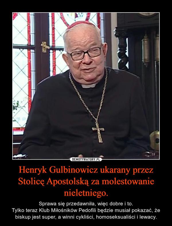 Henryk Gulbinowicz ukarany przez Stolicę Apostolską za molestowanie nieletniego. – Sprawa się przedawniła, więc dobre i to.Tylko teraz Klub Miłośników Pedofili będzie musiał pokazać, że biskup jest super, a winni cykliści, homoseksualiści i lewacy.
