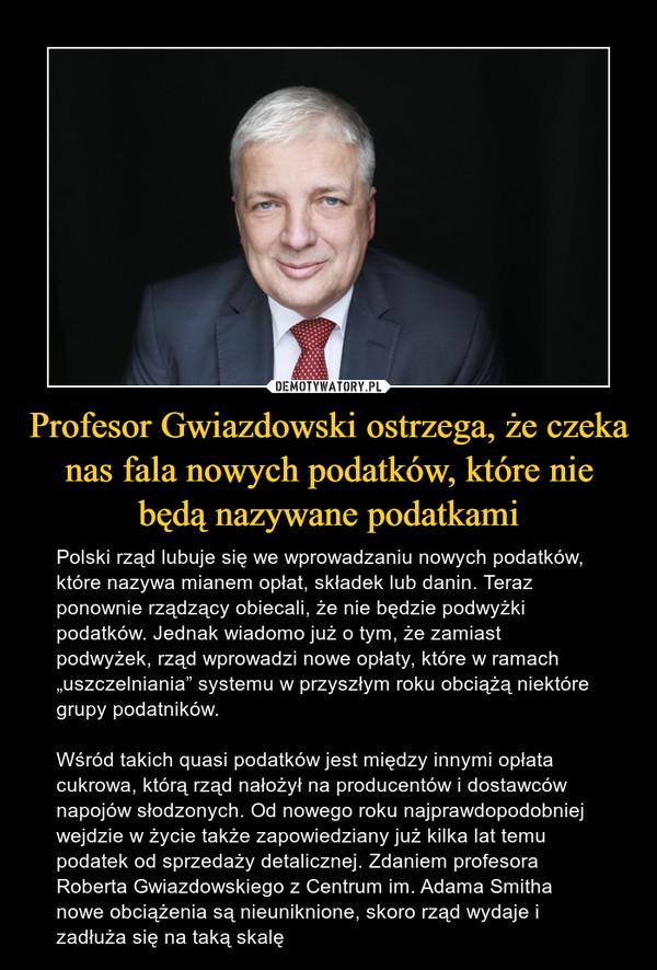 """Profesor Gwiazdowski ostrzega, że czeka nas fala nowych podatków, które nie będą nazywane podatkami – Polski rząd lubuje się we wprowadzaniu nowych podatków, które nazywa mianem opłat, składek lub danin. Teraz ponownie rządzący obiecali, że nie będzie podwyżki podatków. Jednak wiadomo już o tym, że zamiast podwyżek, rząd wprowadzi nowe opłaty, które w ramach """"uszczelniania"""" systemu w przyszłym roku obciążą niektóre grupy podatników.Wśród takich quasi podatków jest między innymi opłata cukrowa, którą rząd nałożył na producentów i dostawców napojów słodzonych. Od nowego roku najprawdopodobniej wejdzie w życie także zapowiedziany już kilka lat temu podatek od sprzedaży detalicznej. Zdaniem profesora Roberta Gwiazdowskiego z Centrum im. Adama Smitha nowe obciążenia są nieuniknione, skoro rząd wydaje i zadłuża się na taką skalę"""