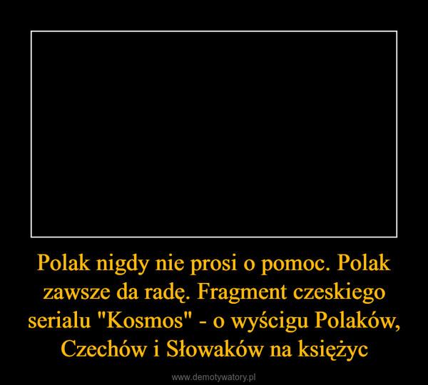 """Polak nigdy nie prosi o pomoc. Polak zawsze da radę. Fragment czeskiego serialu """"Kosmos"""" - o wyścigu Polaków, Czechów i Słowaków na księżyc –"""