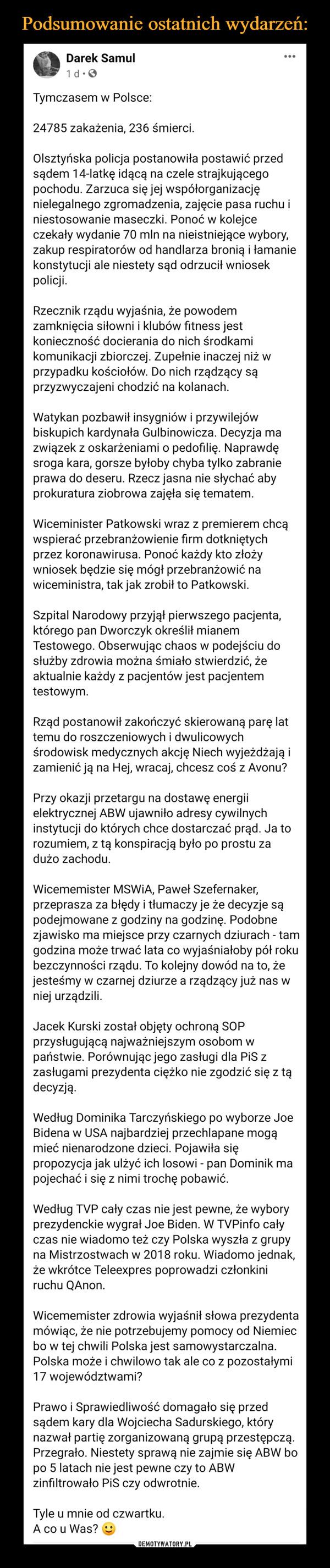 –  Darek Samulc8 listhltgoSsppsgSoarchnsafdoarf o gtgonedzigccfnihie go1uts0hddm:58  · Tymczasem w Polsce:24785 zakażenia, 236 śmierci.Olsztyńska policja postanowiła postawić przed sądem 14-latkę idącą na czele strajkującego pochodu. Zarzuca się jej współorganizację nielegalnego zgromadzenia, zajęcie pasa ruchu i niestosowanie maseczki. Ponoć w kolejce czekały wydanie 70 mln na nieistniejące wybory, zakup respiratorów od handlarza bronią i łamanie konstytucji ale niestety sąd odrzucił wniosek policji.Rzecznik rządu wyjaśnia, że powodem zamknięcia siłowni i klubów fitness jest konieczność docierania do nich środkami komunikacji zbiorczej. Zupełnie inaczej niż w przypadku kościołów. Do nich rządzący są przyzwyczajeni chodzić na kolanach.Watykan pozbawił insygniów i przywilejów biskupich kardynała Gulbinowicza. Decyzja ma związek z oskarżeniami o pedofilię. Naprawdę sroga kara, gorsze byłoby chyba tylko zabranie prawa do deseru. Rzecz jasna nie słychać aby prokuratura ziobrowa zajęła się tematem.Wiceminister Patkowski wraz z premierem chcą wspierać przebranżowienie firm dotkniętych przez koronawirusa. Ponoć każdy kto złoży wniosek będzie się mógł przebranżowić na wiceministra, tak jak zrobił to Patkowski.Szpital Narodowy przyjął pierwszego pacjenta, którego pan Dworczyk określił mianem Testowego. Obserwując chaos w podejściu do służby zdrowia można śmiało stwierdzić, że aktualnie każdy z pacjentów jest pacjentem testowym.Rząd postanowił zakończyć skierowaną parę lat temu do roszczeniowych i dwulicowych środowisk medycznych akcję Niech wyjeżdżają i zamienić ją na Hej, wracaj, chcesz coś z Avonu?Przy okazji przetargu na dostawę energii elektrycznej ABW ujawniło adresy cywilnych instytucji do których chce dostarczać prąd. Ja to rozumiem, z tą konspiracją było po prostu za dużo zachodu.Wicememister MSWiA, Paweł Szefernaker, przeprasza za błędy i tłumaczy je że decyzje są podejmowane z godziny na godzinę. Podobne zjawisko ma miejsce przy czarnych dziurach - tam godzina może
