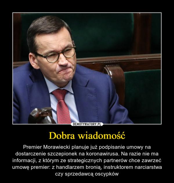 Dobra wiadomość – Premier Morawiecki planuje już podpisanie umowy na dostarczenie szczepionek na koronawirusa. Na razie nie ma informacji, z którym ze strategicznych partnerów chce zawrzeć umowę premier: z handlarzem bronią, instruktorem narciarstwa czy sprzedawcą oscypków