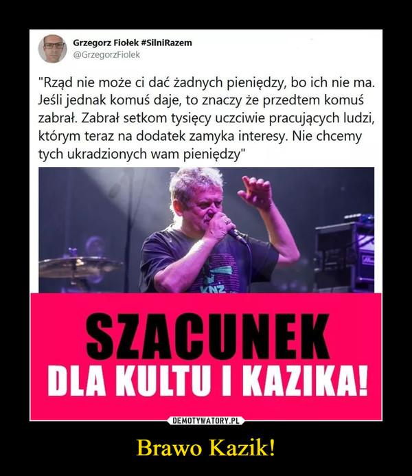 """Brawo Kazik! –  Grzegorz Fiołek #SilniRazem@GrzegorzFiolek""""Rząd nie może ci dać żadnych pieniędzy, bo ich nie ma.Jeśli jednak komuś daje, to znaczy że przedtem komuśzabrał. Zabrał setkom tysięcy uczciwie pracujących ludzi,którym teraz na dodatek zamyka interesy. Nie chcemytych ukradzionych wam pieniędzy""""NZSZACUNEKDLA KULTU I KAZIKA!"""