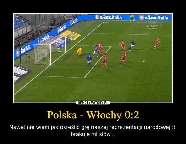 Polska - Włochy 0:2 – Nawet nie wiem jak określić grę naszej reprezentacji narodowej :(  brakuje mi słów...