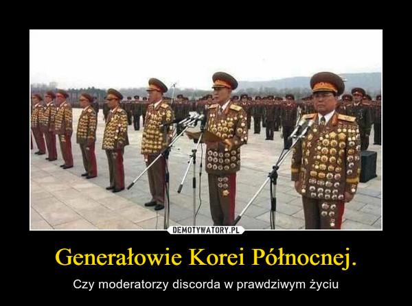 Generałowie Korei Północnej. – Czy moderatorzy discorda w prawdziwym życiu