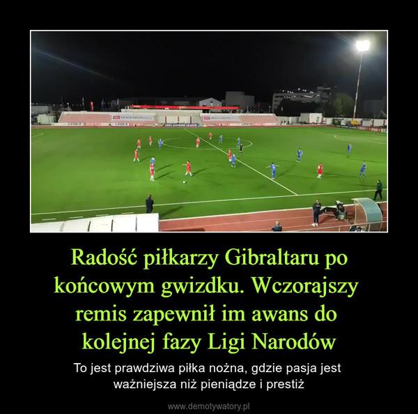 Radość piłkarzy Gibraltaru po końcowym gwizdku. Wczorajszy remis zapewnił im awans do kolejnej fazy Ligi Narodów – To jest prawdziwa piłka nożna, gdzie pasja jest ważniejsza niż pieniądze i prestiż