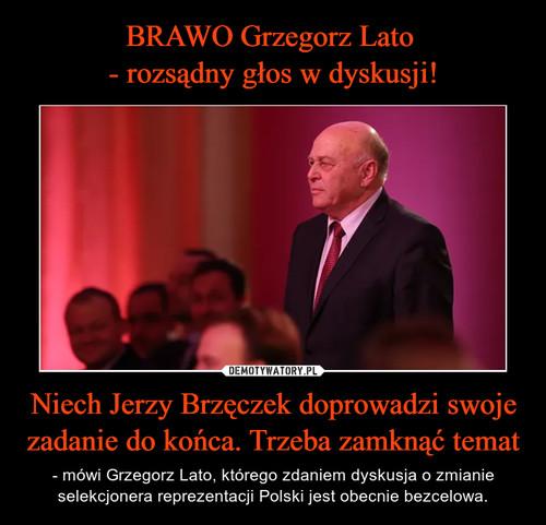 BRAWO Grzegorz Lato  - rozsądny głos w dyskusji! Niech Jerzy Brzęczek doprowadzi swoje zadanie do końca. Trzeba zamknąć temat