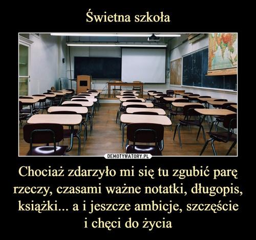 Świetna szkoła Chociaż zdarzyło mi się tu zgubić parę rzeczy, czasami ważne notatki, długopis, książki... a i jeszcze ambicje, szczęście i chęci do życia