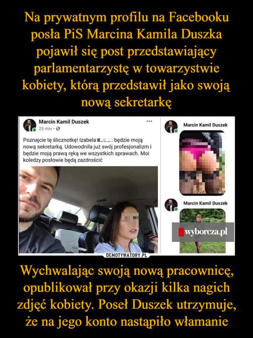 Na prywatnym profilu na Facebooku posła PiS Marcina Kamila Duszka pojawił się post przedstawiający parlamentarzystę w towarzystwie kobiety, którą przedstawił jako swoją nową sekretarkę Wychwalając swoją nową pracownicę, opublikował przy okazji kilka nagich zdjęć kobiety. Poseł Duszek utrzymuje, że na jego konto nastąpiło włamanie