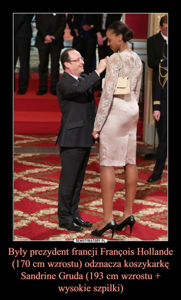 Były prezydent francji François Hollande (170 cm wzrostu) odznacza koszykarkę Sandrine Gruda (193 cm wzrostu + wysokie szpilki) –