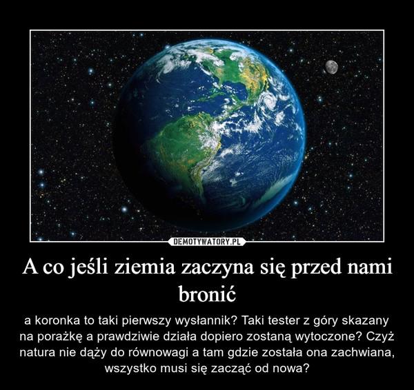 A co jeśli ziemia zaczyna się przed nami bronić – a koronka to taki pierwszy wysłannik? Taki tester z góry skazany na porażkę a prawdziwie działa dopiero zostaną wytoczone? Czyż natura nie dąży do równowagi a tam gdzie została ona zachwiana, wszystko musi się zacząć od nowa?