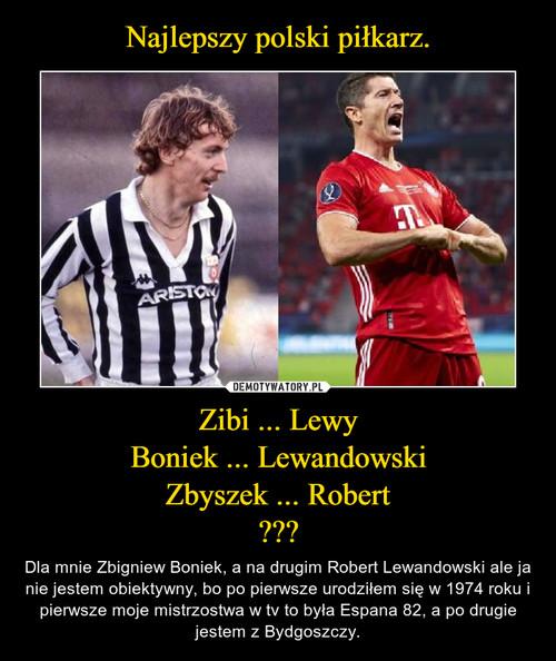 Najlepszy polski piłkarz. Zibi ... Lewy Boniek ... Lewandowski Zbyszek ... Robert ???