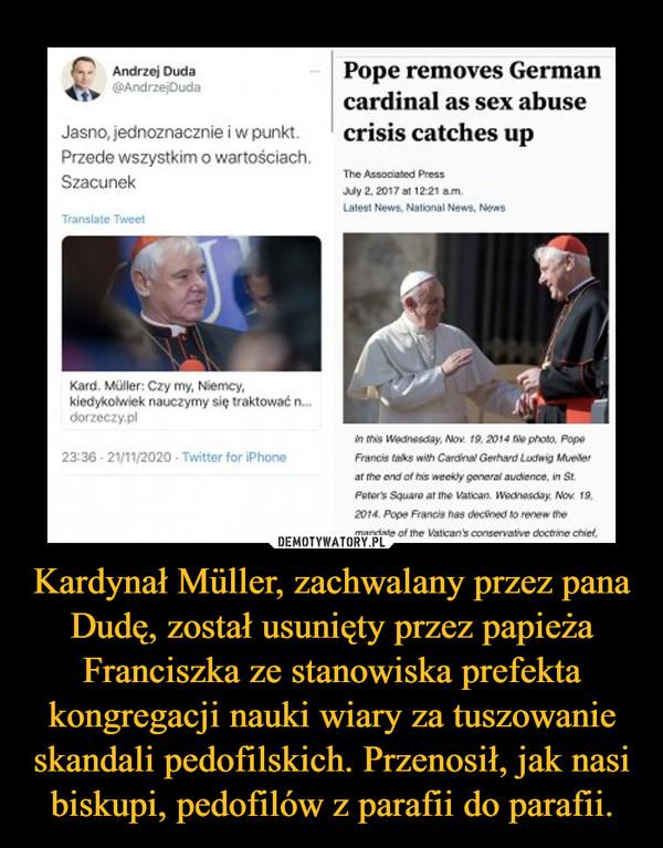 Kardynał Müller, zachwalany przez pana Dudę, został usunięty przez papieża Franciszka ze stanowiska prefekta kongregacji nauki wiary za tuszowanie skandali pedofilskich. Przenosił, jak nasi biskupi, pedofilów z parafii do parafii.