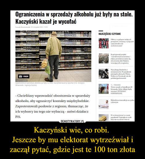 Kaczyński wie, co robi.  Jeszcze by mu elektorat wytrzeźwiał i zaczął pytać, gdzie jest te 100 ton złota
