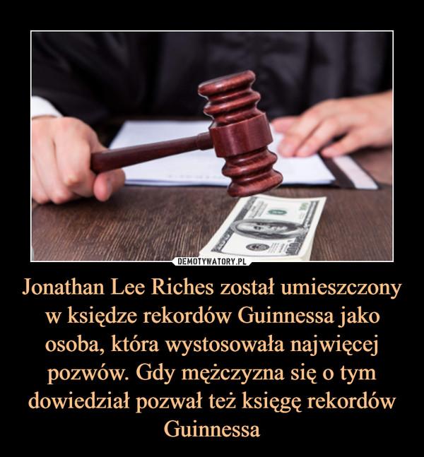 Jonathan Lee Riches został umieszczony w księdze rekordów Guinnessa jako osoba, która wystosowała najwięcej pozwów. Gdy mężczyzna się o tym dowiedział pozwał też księgę rekordów Guinnessa