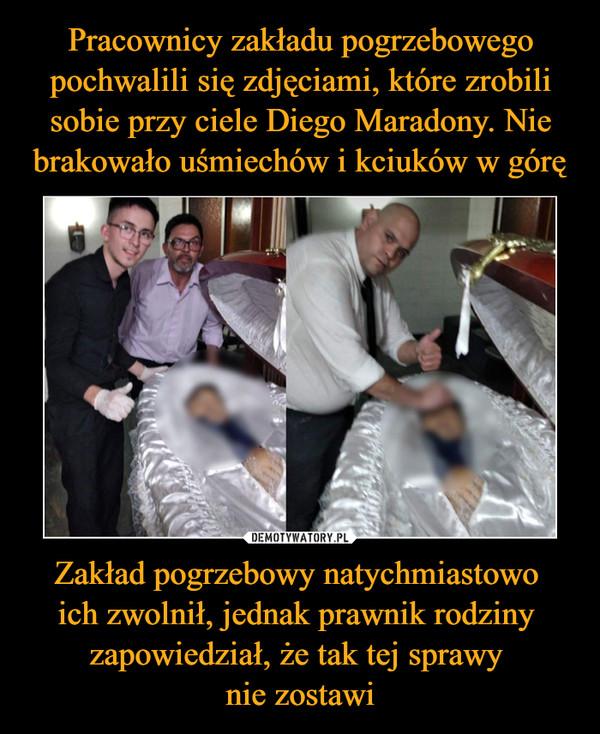 Zakład pogrzebowy natychmiastowo ich zwolnił, jednak prawnik rodziny zapowiedział, że tak tej sprawy nie zostawi –