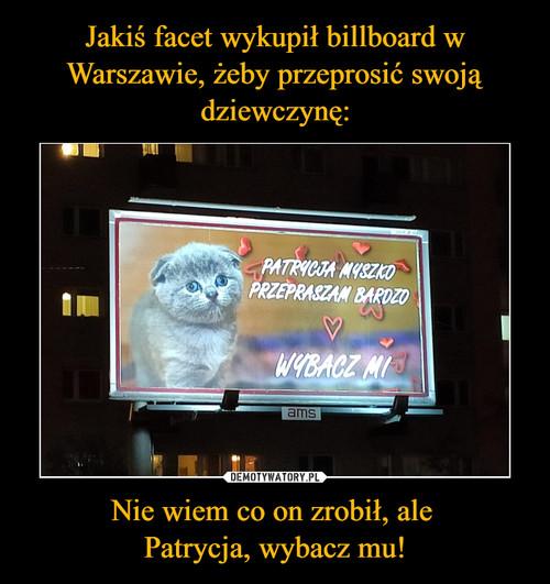 Jakiś facet wykupił billboard w Warszawie, żeby przeprosić swoją dziewczynę: Nie wiem co on zrobił, ale  Patrycja, wybacz mu!