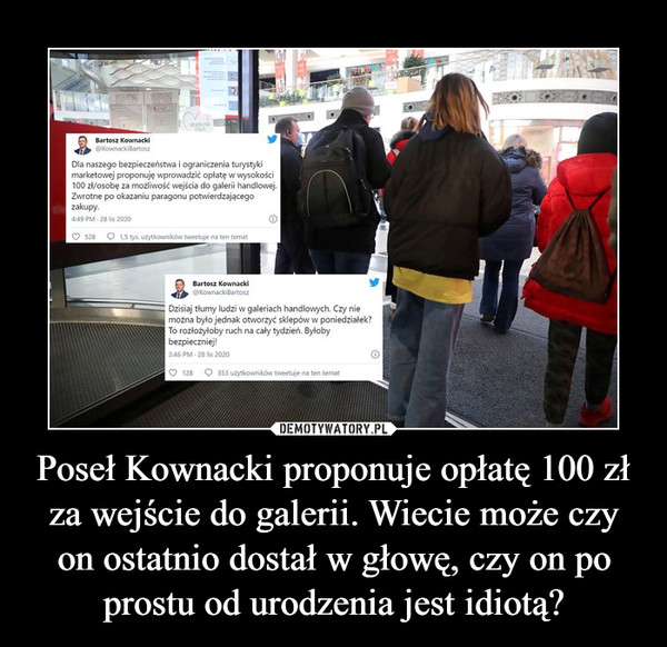 Poseł Kownacki proponuje opłatę 100 zł za wejście do galerii. Wiecie może czy on ostatnio dostał w głowę, czy on po prostu od urodzenia jest idiotą? –