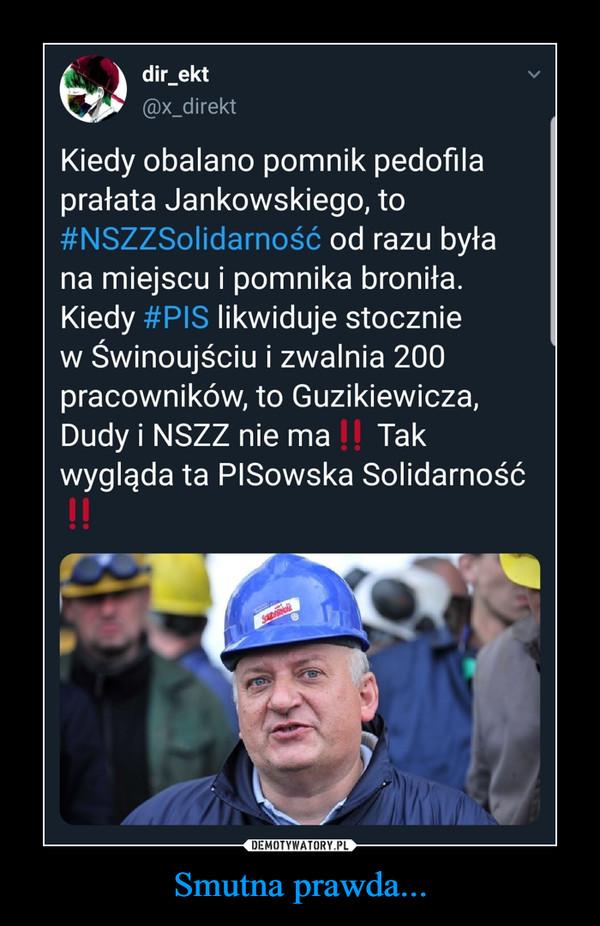 Smutna prawda... –  dir_ekt @x_direkt Kiedy obalano pomnik pedofila prałata Jankowskiego, to #NSZZSolidarnosc od razu była na miejscu i pomnika broniła. Kiedy 4-1-)1, likwiduje stocznie w Świnoujściu i zwalnia 200 pracowników, to Guzikiewicza, Dudy i NSZZ nie ma Tak wygląda ta PISowska Solidarność