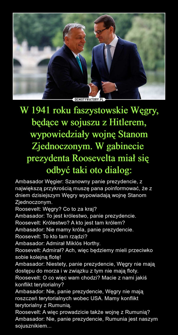 W 1941 roku faszystowskie Węgry, będące w sojuszu z Hitlerem, wypowiedziały wojnę Stanom Zjednoczonym. W gabinecie prezydenta Roosevelta miał się odbyć taki oto dialog: – Ambasador Węgier: Szanowny panie prezydencie, z największą przykrością muszę pana poinformować, że z dniem dzisiejszym Węgry wypowiadają wojnę Stanom Zjednoczonym.Roosevelt: Węgry? Co to za kraj?Ambasador: To jest królestwo, panie prezydencie.Roosevelt: Królestwo? A kto jest tam królem?Ambasador: Nie mamy króla, panie prezydencie.Roosevelt: To kto tam rządzi?Ambasador: Admirał Miklós Horthy.Roosevelt: Admirał? Ach, więc będziemy mieli przeciwko sobie kolejną flotę!Ambasador: Niestety, panie prezydencie, Węgry nie mają dostępu do morza i w związku z tym nie mają floty.Roosevelt: O co więc wam chodzi? Macie z nami jakiś konflikt terytorialny?Ambasador: Nie, panie prezydencie, Węgry nie mają roszczeń terytorialnych wobec USA. Mamy konflikt terytorialny z Rumunią.Roosevelt: A więc prowadzicie także wojnę z Rumunią?Ambasador: Nie, panie prezydencie, Rumunia jest naszym sojusznikiem...