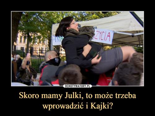 Skoro mamy Julki, to może trzeba wprowadzić i Kajki?