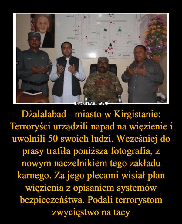 Dżalalabad - miasto w Kirgistanie: Terroryści urządzili napad na więzienie i uwolnili 50 swoich ludzi. Wcześniej do prasy trafiła poniższa fotografia, z nowym naczelnikiem tego zakładu karnego. Za jego plecami wisiał plan więzienia z opisaniem systemów bezpieczeńśtwa. Podali terrorystom zwycięstwo na tacy –