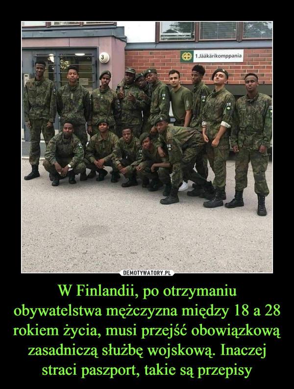 W Finlandii, po otrzymaniu obywatelstwa mężczyzna między 18 a 28 rokiem życia, musi przejść obowiązkową zasadniczą służbę wojskową. Inaczej straci paszport, takie są przepisy –