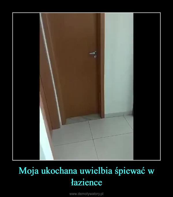 Moja ukochana uwielbia śpiewać w łazience –