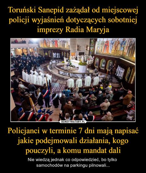 Toruński Sanepid zażądał od miejscowej policji wyjaśnień dotyczących sobotniej imprezy Radia Maryja Policjanci w terminie 7 dni mają napisać jakie podejmowali działania, kogo pouczyli, a komu mandat dali