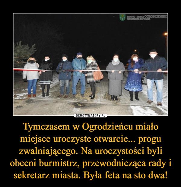 Tymczasem w Ogrodzieńcu miało miejsce uroczyste otwarcie... progu zwalniającego. Na uroczystości byli obecni burmistrz, przewodnicząca rady i sekretarz miasta. Była feta na sto dwa! –