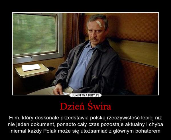 Dzień Świra – Film, który doskonale przedstawia polską rzeczywistość lepiej niż nie jeden dokument, ponadto cały czas pozostaje aktualny i chyba niemal każdy Polak może się utożsamiać z głównym bohaterem