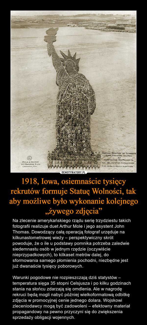 """1918, Iowa, osiemnaście tysięcy rekrutów formuje Statuę Wolności, tak aby możliwe było wykonanie kolejnego """"żywego zdjęcia"""" – Na zlecenie amerykańskiego rządu serię trzydziestu takich fotografii realizuje duet Arthur Mole i jego asystent John Thomas. Dowodzący całą operacją fotograf urzęduje na kilkunastometrowej wieży – perspektywiczny skrót powoduje, że o ile u podstawy pomnika potrzeba zaledwie siedemnastu osób w jednym rzędzie (oczywiście nieprzypadkowych), to kilkaset metrów dalej, do sformowania samego płomienia pochodni, niezbędne jest już dwanaście tysięcy poborowych. Warunki pogodowe nie rozpieszczają dziś statystów – temperatura sięga 35 stopni Celsjusza i po kilku godzinach stania na słońcu zdarzają się omdlenia. Ale w nagrodę rekruci będą mogli nabyć później wielkoformatową odbitkę zdjęcia w promocyjnej cenie jednego dolara. Wojskowi zleceniodawcy mogą być zadowoleni – efektowny materiał propagandowy na pewno przyczyni się do zwiększenia sprzedaży obligacji wojennych."""