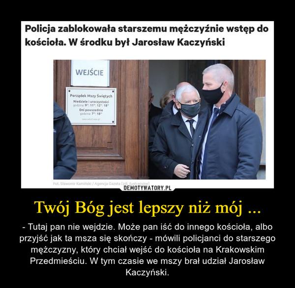 Twój Bóg jest lepszy niż mój ... – - Tutaj pan nie wejdzie. Może pan iść do innego kościoła, albo przyjść jak ta msza się skończy - mówili policjanci do starszego mężczyzny, który chciał wejść do kościoła na Krakowskim Przedmieściu. W tym czasie we mszy brał udział Jarosław Kaczyński.
