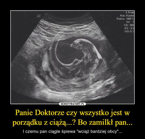 Panie Doktorze czy wszystko jest w porządku z ciążą...? Bo zamilkł pan...