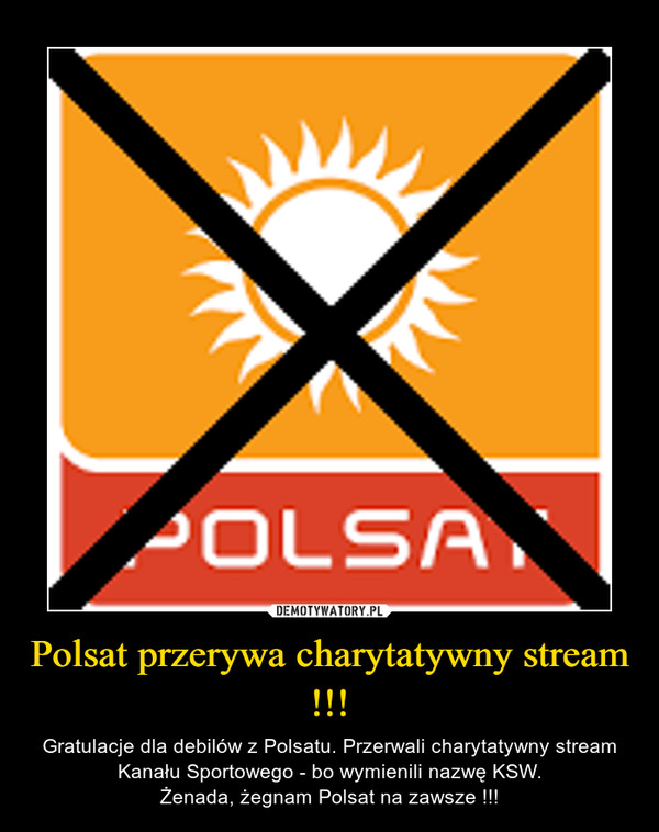 Polsat przerywa charytatywny stream !!! – Gratulacje dla debilów z Polsatu. Przerwali charytatywny stream Kanału Sportowego - bo wymienili nazwę KSW.Żenada, żegnam Polsat na zawsze !!!