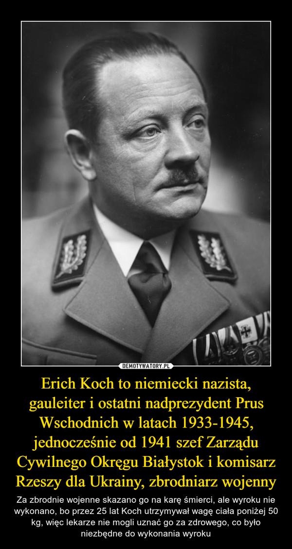 Erich Koch to niemiecki nazista, gauleiter i ostatni nadprezydent Prus Wschodnich w latach 1933-1945, jednocześnie od 1941 szef Zarządu Cywilnego Okręgu Białystok i komisarz Rzeszy dla Ukrainy, zbrodniarz wojenny – Za zbrodnie wojenne skazano go na karę śmierci, ale wyroku nie wykonano, bo przez 25 lat Koch utrzymywał wagę ciała poniżej 50 kg, więc lekarze nie mogli uznać go za zdrowego, co było niezbędne do wykonania wyroku