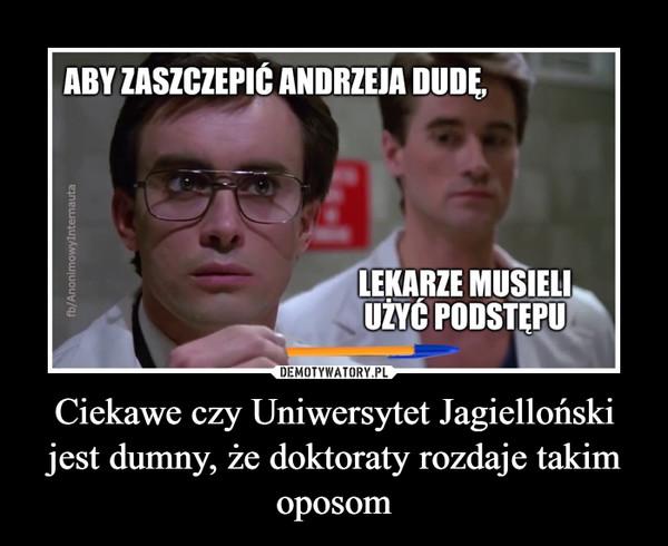 Ciekawe czy Uniwersytet Jagielloński jest dumny, że doktoraty rozdaje takim oposom –