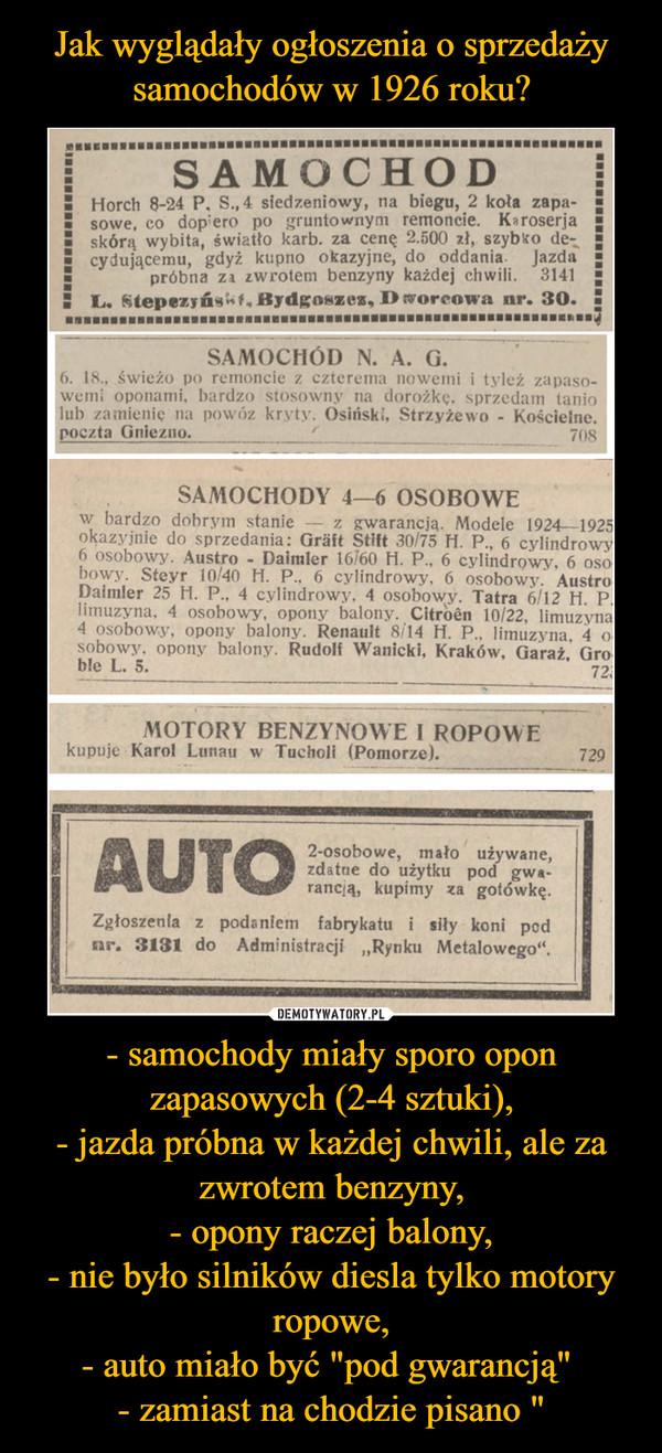"""- samochody miały sporo opon zapasowych (2-4 sztuki),- jazda próbna w każdej chwili, ale za zwrotem benzyny,- opony raczej balony,- nie było silników diesla tylko motory ropowe,- auto miało być """"pod gwarancją"""" - zamiast na chodzie pisano """" –"""