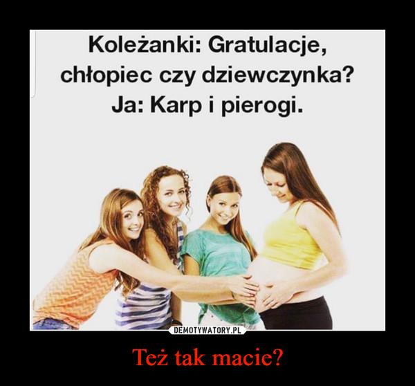 Też tak macie? –  Koleżanki: Gratulacje,chłopiec czy dziewczynka?Ja: Karp i pierogi.