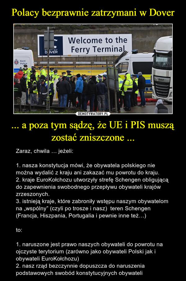 """... a poza tym sądzę, że UE i PIS muszą zostać zniszczone ... – Zaraz, chwila … jeżeli:1. nasza konstytucja mówi, że obywatela polskiego nie można wydalić z kraju ani zakazać mu powrotu do kraju.2. kraje EuroKołchozu utworzyły strefę Schengen obligującą do zapewnienia swobodnego przepływu obywateli krajów zrzeszonych.3. istnieją kraje, które zabroniły wstępu naszym obywatelom na """"wspólny"""" (czyli po trosze i nasz)  teren Schengen (Francja, Hiszpania, Portugalia i pewnie inne też…) to:1. naruszone jest prawo naszych obywateli do powrotu na ojczyste terytorium (zarówno jako obywateli Polski jak i obywateli EuroKołchozu)2. nasz rząd bezczynnie dopuszcza do naruszenia podstawowych swobód konstytucyjnych obywateli"""