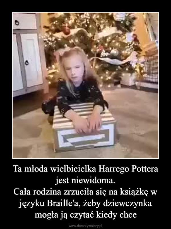 Ta młoda wielbicielka Harrego Pottera jest niewidoma.Cała rodzina zrzuciła się na książkę w języku Braille'a, żeby dziewczynka mogła ją czytać kiedy chce –