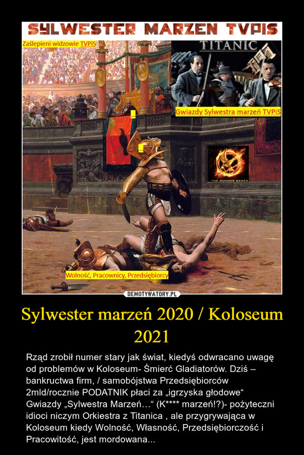 """Sylwester marzeń 2020 / Koloseum 2021 – Rząd zrobił numer stary jak świat, kiedyś odwracano uwagę od problemów w Koloseum- Śmierć Gladiatorów. Dziś – bankructwa firm, / samobójstwa Przedsiębiorców  2mld/rocznie PODATNIK płaci za """"igrzyska głodowe""""Gwiazdy """"Sylwestra Marzeń…"""" (K**** marzeń!?)- pożyteczni idioci niczym Orkiestra z Titanica , ale przygrywająca w Koloseum kiedy Wolność, Własność, Przedsiębiorczość i Pracowitość, jest mordowana..."""