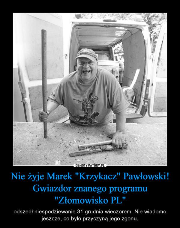 """Nie żyje Marek """"Krzykacz"""" Pawłowski! Gwiazdor znanego programu """"Złomowisko PL"""" – odszedł niespodziewanie 31 grudnia wieczorem. Nie wiadomo jeszcze, co było przyczyną jego zgonu."""