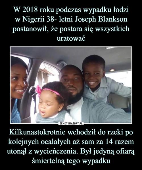 W 2018 roku podczas wypadku łodzi w Nigerii 38- letni Joseph Blankson postanowił, że postara się wszystkich uratować Kilkunastokrotnie wchodził do rzeki po kolejnych ocalałych aż sam za 14 razem utonął z wycieńczenia. Był jedyną ofiarą śmiertelną tego wypadku