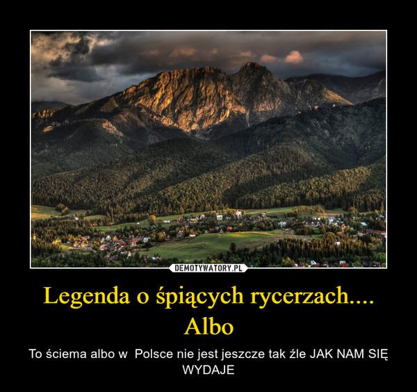 Legenda o śpiących rycerzach.... Albo – To ściema albo w  Polsce nie jest jeszcze tak źle JAK NAM SIĘ WYDAJE