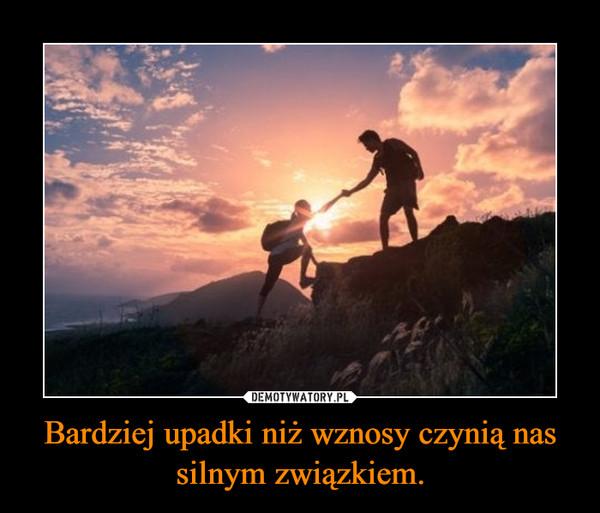 Bardziej upadki niż wznosy czynią nas silnym związkiem. –
