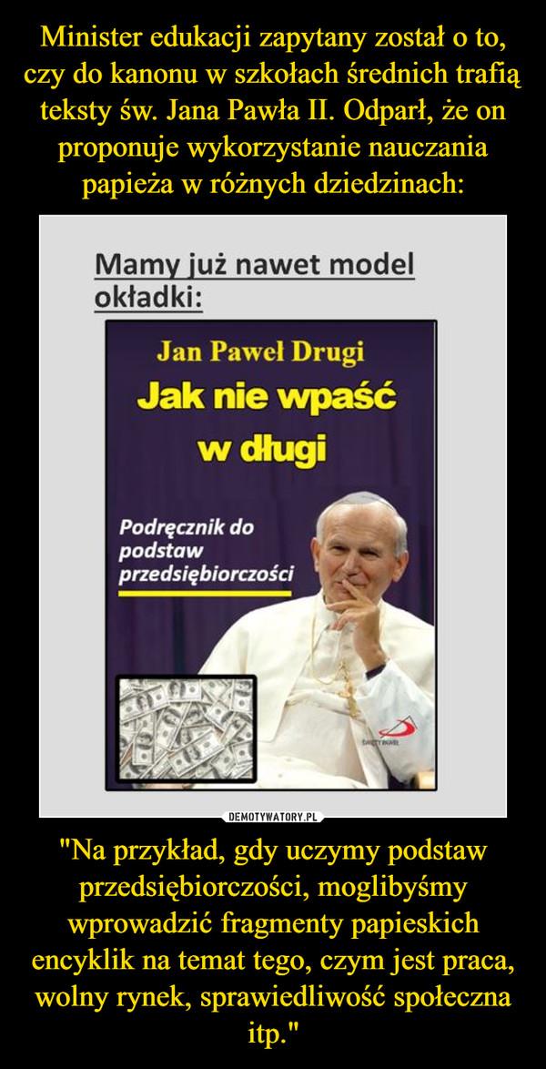 """""""Na przykład, gdy uczymy podstaw przedsiębiorczości, moglibyśmy wprowadzić fragmenty papieskich encyklik na temat tego, czym jest praca, wolny rynek, sprawiedliwość społeczna itp."""" –  Mamy już nawet model okładki: Jan Paweł Drugi Jak nie wpaść w długi Podręcznik podstaw przedsiębiorczości"""