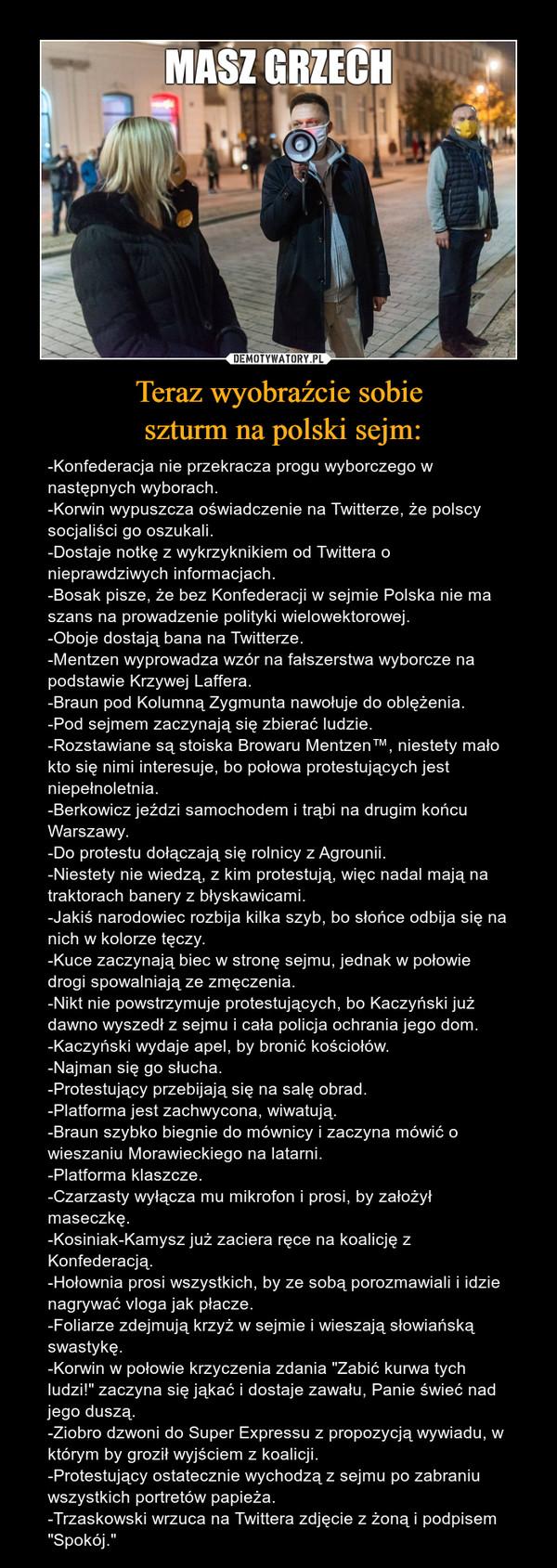 """Teraz wyobraźcie sobie szturm na polski sejm: – -Konfederacja nie przekracza progu wyborczego w następnych wyborach.-Korwin wypuszcza oświadczenie na Twitterze, że polscy socjaliści go oszukali.-Dostaje notkę z wykrzyknikiem od Twittera o nieprawdziwych informacjach.-Bosak pisze, że bez Konfederacji w sejmie Polska nie ma szans na prowadzenie polityki wielowektorowej.-Oboje dostają bana na Twitterze.-Mentzen wyprowadza wzór na fałszerstwa wyborcze na podstawie Krzywej Laffera.-Braun pod Kolumną Zygmunta nawołuje do oblężenia.-Pod sejmem zaczynają się zbierać ludzie.-Rozstawiane są stoiska Browaru Mentzen™, niestety mało kto się nimi interesuje, bo połowa protestujących jest niepełnoletnia.-Berkowicz jeździ samochodem i trąbi na drugim końcu Warszawy.-Do protestu dołączają się rolnicy z Agrounii.-Niestety nie wiedzą, z kim protestują, więc nadal mają na traktorach banery z błyskawicami.-Jakiś narodowiec rozbija kilka szyb, bo słońce odbija się na nich w kolorze tęczy.-Kuce zaczynają biec w stronę sejmu, jednak w połowie drogi spowalniają ze zmęczenia.-Nikt nie powstrzymuje protestujących, bo Kaczyński już dawno wyszedł z sejmu i cała policja ochrania jego dom.-Kaczyński wydaje apel, by bronić kościołów.-Najman się go słucha.-Protestujący przebijają się na salę obrad.-Platforma jest zachwycona, wiwatują.-Braun szybko biegnie do mównicy i zaczyna mówić o wieszaniu Morawieckiego na latarni.-Platforma klaszcze.-Czarzasty wyłącza mu mikrofon i prosi, by założył maseczkę.-Kosiniak-Kamysz już zaciera ręce na koalicję z Konfederacją.-Hołownia prosi wszystkich, by ze sobą porozmawiali i idzie nagrywać vloga jak płacze.-Foliarze zdejmują krzyż w sejmie i wieszają słowiańską swastykę.-Korwin w połowie krzyczenia zdania """"Zabić kurwa tych ludzi!"""" zaczyna się jąkać i dostaje zawału, Panie świeć nad jego duszą.-Ziobro dzwoni do Super Expressu z propozycją wywiadu, w którym by groził wyjściem z koalicji.-Protestujący ostatecznie wychodzą z sejmu po zabraniu wszystkich portretów papi"""