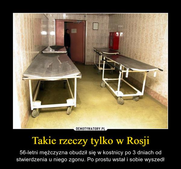 Takie rzeczy tylko w Rosji – 56-letni mężczyzna obudził się w kostnicy po 3 dniach od stwierdzenia u niego zgonu. Po prostu wstał i sobie wyszedł